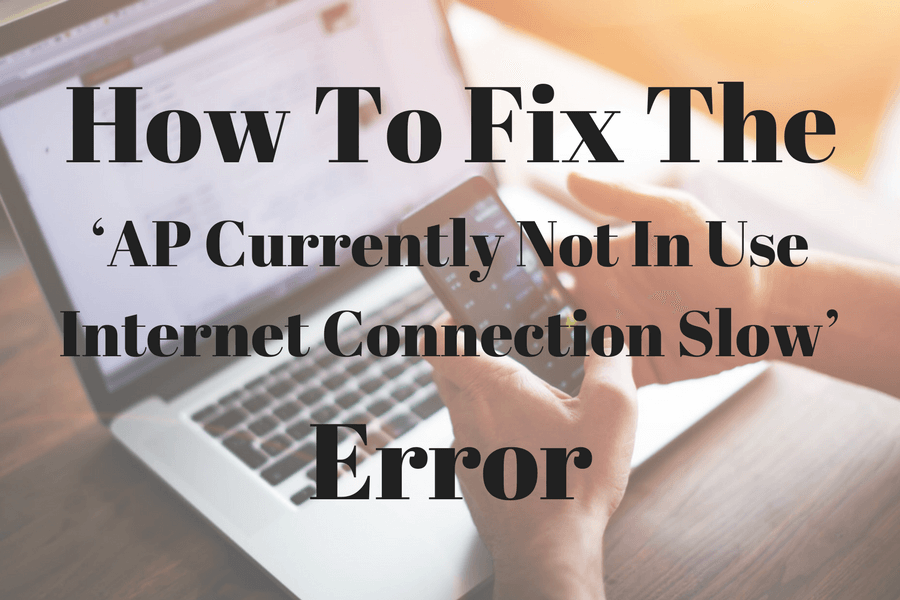 How To Fix The 'AP Currently Not In Use Internet Connection Slow' Error
