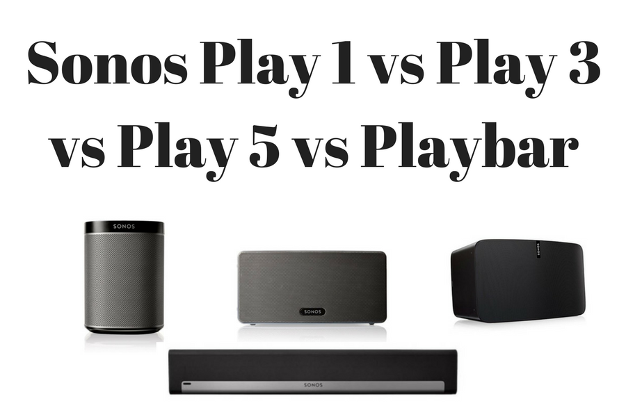 Sonos Play 1 Vs Play 3 Vs Play 5 Vs Playbar Sonos Speakers Reviewed