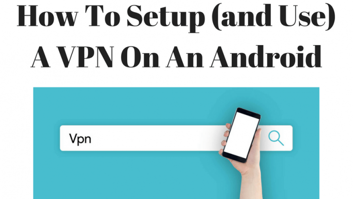 How To Setup (and Use) A VPN On An Android Device