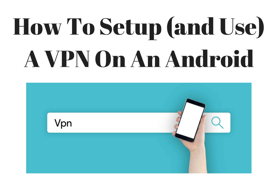 How To Setup (and Use) A VPN On An Android