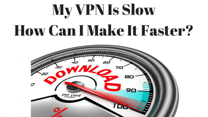 My VPN Is Slow, How Can I Make My VPN Faster?